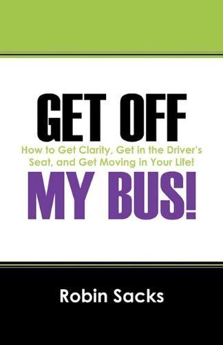Get Off My Bus!: How to Get Clarity, Get in the Driver's Seat, and Get Moving in Your Life! by Robin Sacks (2010-10-19)