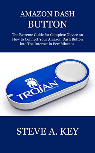 AMAZON DASH BUTTON: The Extreme Guide for Complete Novice on How to Connect Your Amazon Dash Button into The Internet in Few Minutes.