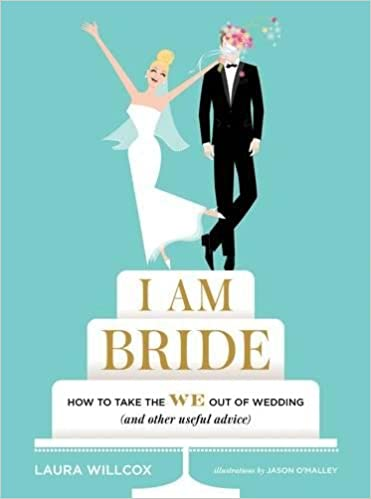 i am bride how to take the we out of wedding and other useful advice laura willcox jason omalley 9781419722202 amazoncom books