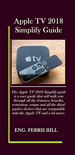 (Apple TV 2018 Simplify Guide: The Apple TV 2018 Simplify guide is a user guide that will walk you through all the features, benefits, restriction, setups and all the third-parties)