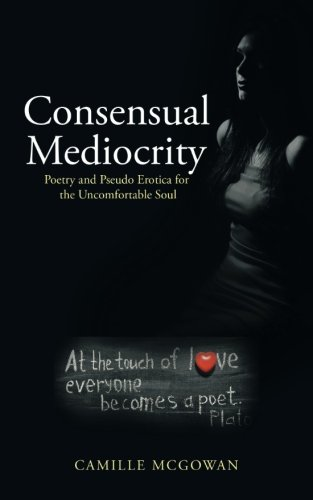 Consensual Mediocrity: Poetry and Pseudo Erotica for the Uncomfortable Soul