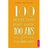 100 RÉSOLUTIONS POUR VIVRE 100 ANS EN FORME ET EN BONNE SANTÉ
