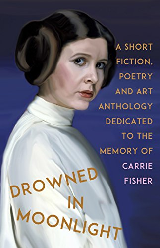 Drowned in Moonlight Anthology: A Collection of Short Fiction, Poetry, and Essays Dedicated to the Memory of Carrie Fisher