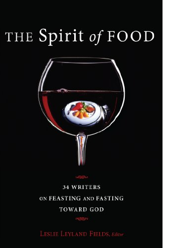 (The Spirit of Food: 34 Writers on Feasting and Fasting toward God)