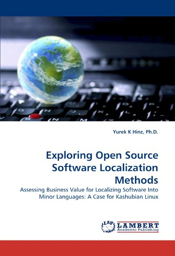 Exploring Open Source Software Localization Methods: Assessing Business Value for Localizing Software Into Minor Languages: A Case for Kashubian Linux by Ph D Yurek K Hinz