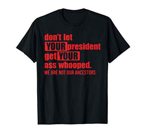 Don't Let Your President Get Your Ass Whooped Funny T-Shirt (Don T Let Your President T Shirt)