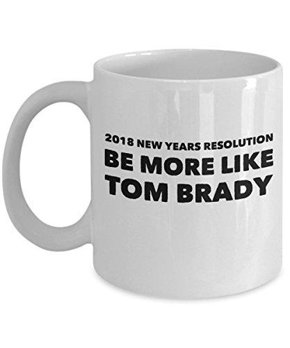 2018 Funny New Years Resolution Mug   Be More Like Tom Brady   Ceramic Mug For Coffee And Tea  Made In The Usa   15 Oz