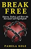 Break Free: Disarm, Defeat, and Beat The Narcissist and Psychopath: Escape Toxic