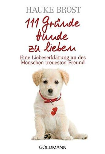 111 Gründe, Hunde zu lieben: Eine Liebeserklärung an des Menschen treuesten Freund