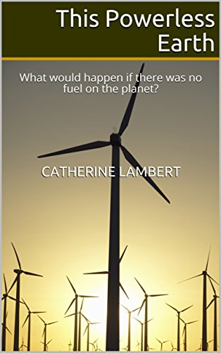 This Powerless Earth: What would happen if there was no fuel on the planet? by [Lambert, Catherine]