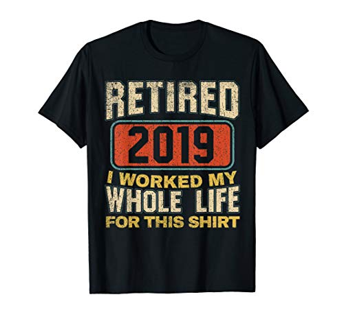 (Retired 2019 T-Shirt I Worked My Whole Life For This Shirt)
