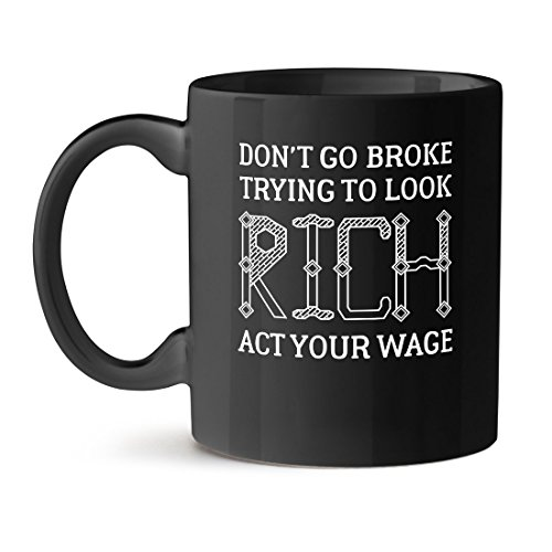 Don't Go Broke Trying to Look Rich Act Your Wage Coffee Black Mug 15OZ
