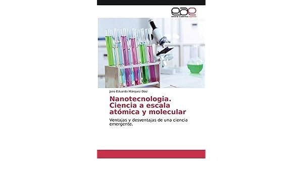 Nanotecnologia. Ciencia a escala atómica y molecular: Ventajas y desventajas de una ciencia emergente.: Amazon.es: Márquez Díaz, Jairo Eduardo: Libros