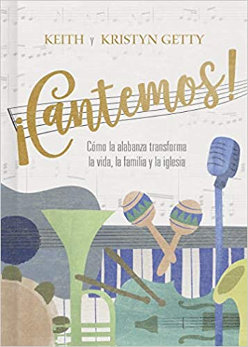 ¡Cantemos!: Cómo la alabanza transforma tu vida, familia e iglesia (Spanish Edition): Keith Getty, Kristyn Getty: 9781462792559: Amazon.com: Books