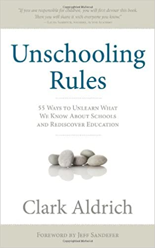 Image: Unschooling Rules: 55 Ways to Unlearn What We Know About Schools and Rediscover Education, by Clark Aldrich (Author). Publisher: Greenleaf Book Group (February 1, 2011)