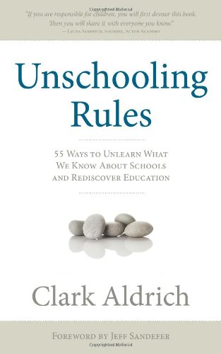 Unschooling Rules: 55 Ways to Unlearn What We Know About Schools and Rediscover Education