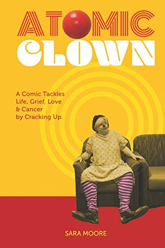 Atomic Clown: A Comic Tackles Life, Grief, Love & Cancer by Cracking - Tackle Atomic
