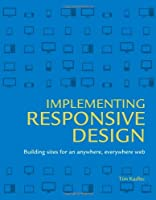 Implementing Responsive Design: Building sites for an anywhere, everywhere web Front Cover
