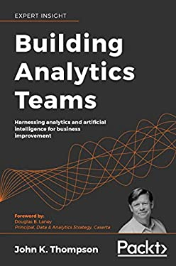 Building Analytics Teams: Harnessing analytics and artificial intelligence for business improvement