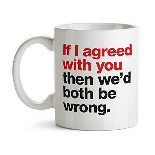 If I Agreed With You We'd Both Be Wrong - Super Cool Funny and Inspirational Gifts 11 oz ounce White Ceramic Tea Cup - Ultimate Travel Gear Novelty Present Sweets Holder - Best Joke Fun Sarcasm