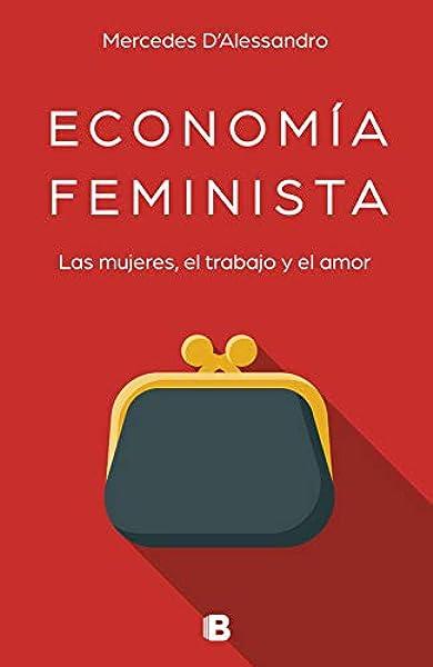 Economía feminista: Las mujeres, el trabajo y el amor No ficción: Amazon.es: DAlessandro, Mercedes: Libros
