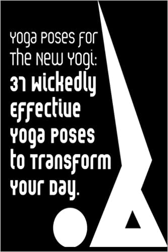 Yoga Poses for the New Yogi: 37 Wickedly Effective Yoga ...