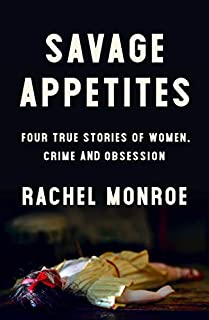 Book Cover: Savage Appetites: Four True Stories of Women, Crime, and Obsession