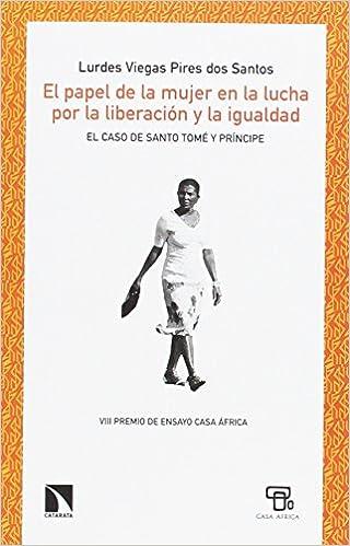 El papel de la mujer en la lucha por la liberación y la igualdad: El caso de Santo Tomé y Príncipe Mayor: Amazon.es: Lurdes Viegas Pires dos Santos, ...