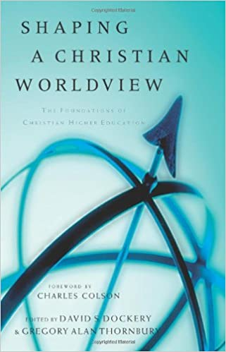 shaping a christian worldview the foundation of christian higher  shaping a christian worldview the foundation of christian higher education david s dockery gregory alan thornbury 9780805424485 com books