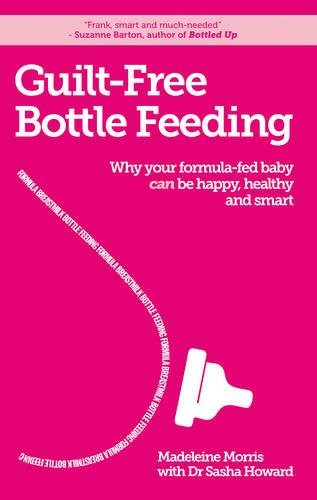 Guilt-free Bottle Feeding: Why Your Formula-Fed Baby Can Be Happy, Healthy and Smart ()