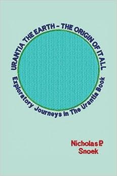 Book Urantia The Earth-The Origin of it All: Exploratory Journeys in the Urantia Book