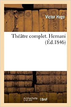 Theatre Complet. Hernani (Litterature) by Victor Hugo (2013-02-13)