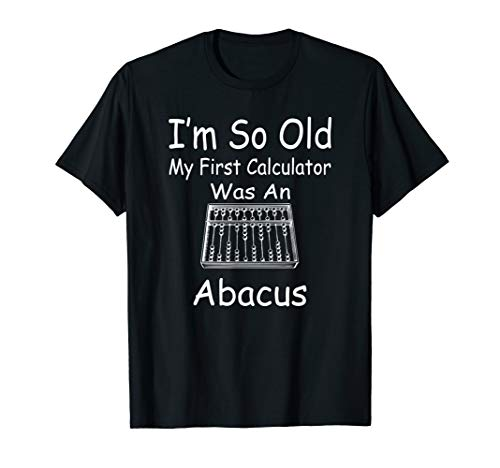 i'm so old my first calculator was an Abacus Funny t-shirt