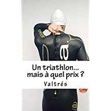 Un triathlon...mais à quel prix ? (French Edition)