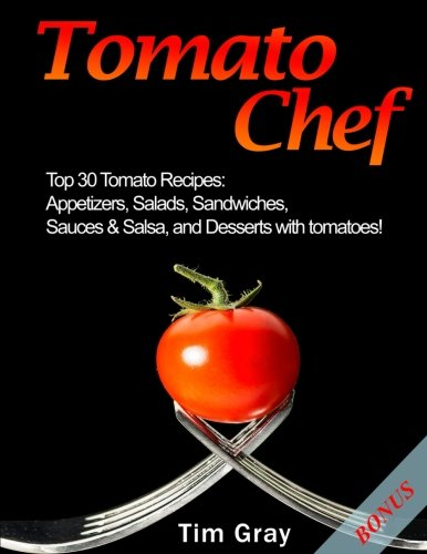 Tomato Chef: Top 30 Tomato Recipes: Appetizers, Salads, Sandwiches, Sauces & Salsa, and Desserts with tomatoes! by Tim Gray