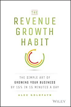 The Revenue Growth Habit: The Simple Art of Growing Your Business by 15% in 15 Minutes Per Day by [Goldfayn, Alex]