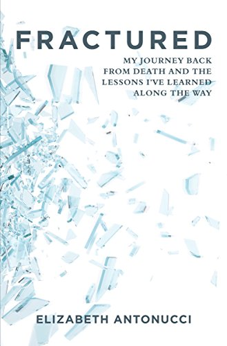FRACTURED: My Journey Back from Death and the Lessons I've Learned Along the Way by [Antonucci, Elizabeth]