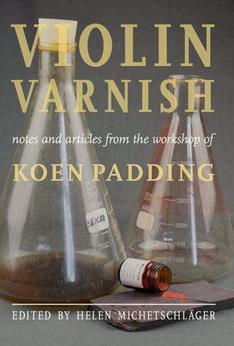 Violin Varnish - Notes and Articles from the Workshop of Koen Padding by Doratura Publications