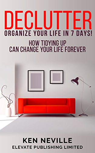 Organization: Declutter - Organize Your Life in 7 Days!: How Tidying Up Can Change Your Life Forever by [Neville, Ken]