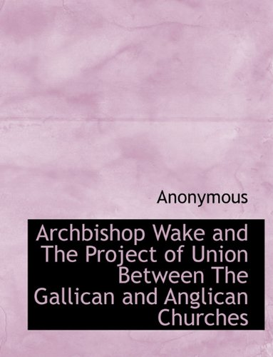 Archbishop Wake and The Project of Union  Between The Gallican and Anglican Churches pdf