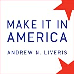 Make It in America: The Case for Re-Inventing the Economy | Andrew N. Liveris