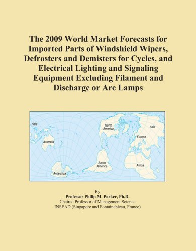 The 2009 World Market Forecasts for Imported Parts of Windshield Wipers, Defrosters and Demisters for Cycles, and Electrical Lighting and Signaling ... Excluding Filament and Discharge or Arc Lamps