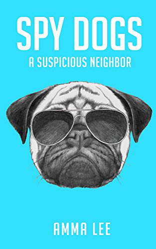 Children's Book : Spy Dogs (1): A Suspicious Neighbor (Pug books, Detective series, Dog and Cat Stories, Book for kids ages 9 12) by [Lee, Amma]