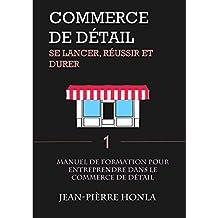 COMMERCE DE DÉTAIL - SE LANCER, RÉUSSIR ET DURER Vol 1: Manuel de formation pour entreprendre dans le commerce de détail (Volume) (French Edition)