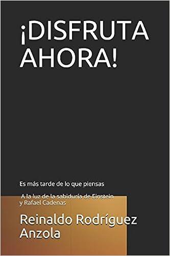¡DISFRUTA AHORA!: Es más tarde de lo que piensas / A la luz de la sabiduría de Einstein y Rafael Cadenas (Spanish Edition): Reinaldo Rodríguez Anzola: ...