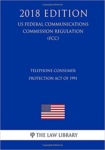 Telephone Consumer Protection Act Of 1991 US Federal Communications Commission Regulation FCC 2018 Edition The Law Library 9781727887099
