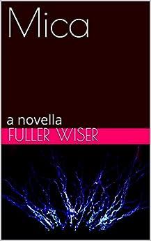 Mica: a novella by [Wiser, Fuller]