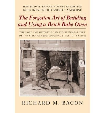 The Forgotten Art of Building and Using a Brick Bake Oven: How to Date, Renovate or Use an Existing Brick Oven, or to Construct a New One. (Paperback) - Common pdf epub