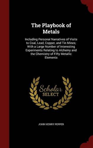 The Playbook of Metals: Including Personal Narratives of Visits to Coal, Lead, Copper, and Tin Mines; With a Large Number of Interesting Experiments ... and the Chemistry of Fifty Metallic Elements -
