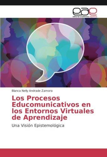 Los Procesos Educomunicativos en los Entornos Virtuales de Aprendizaje: Una Visión Epistemológica (Spanish Edition)